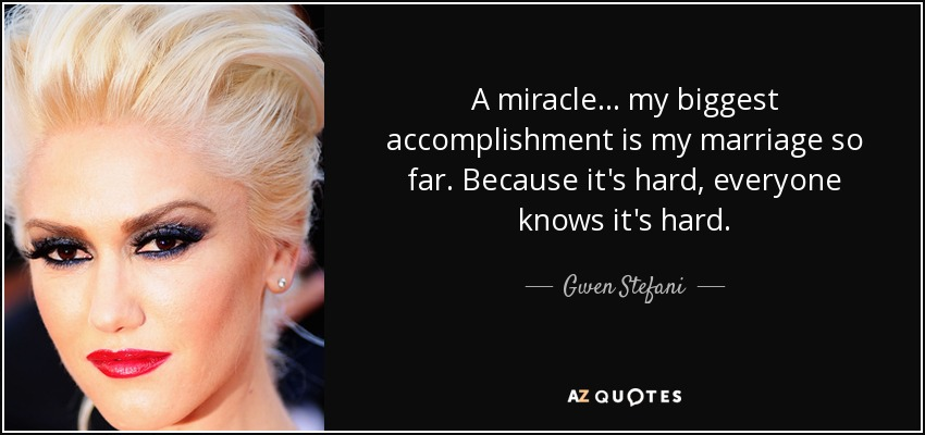 A miracle... my biggest accomplishment is my marriage so far. Because it's hard, everyone knows it's hard. - Gwen Stefani
