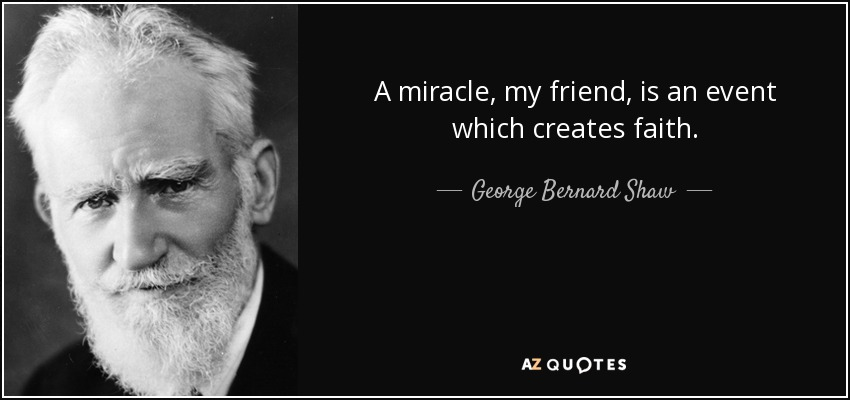 A miracle, my friend, is an event which creates faith. - George Bernard Shaw
