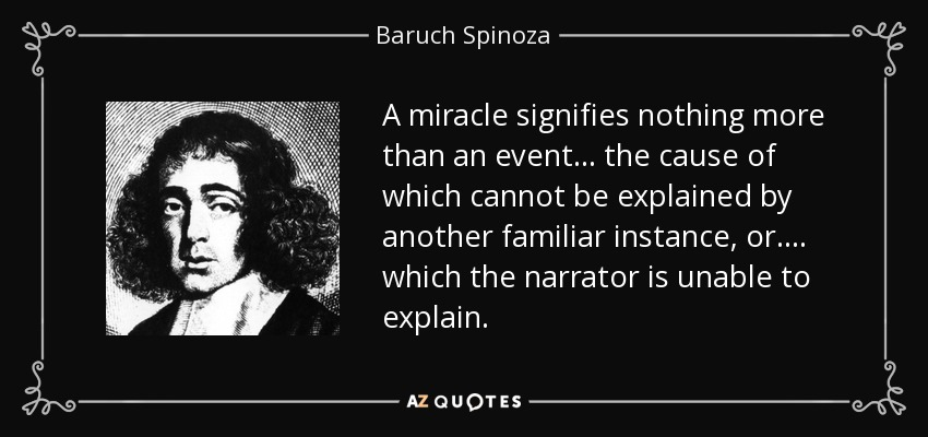 A miracle signifies nothing more than an event... the cause of which cannot be explained by another familiar instance, or.... which the narrator is unable to explain. - Baruch Spinoza