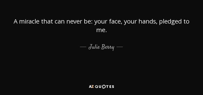 A miracle that can never be: your face, your hands, pledged to me. - Julie Berry