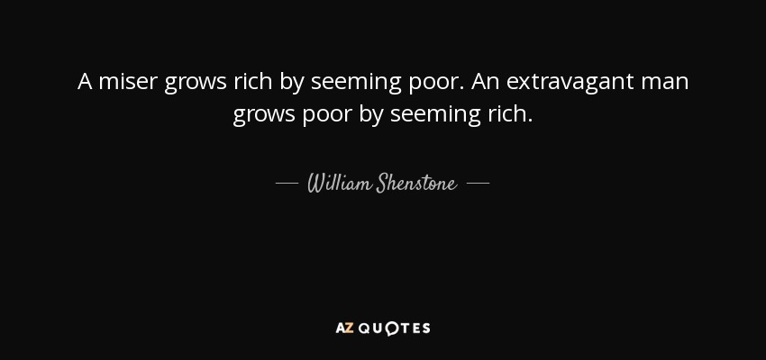 A miser grows rich by seeming poor. An extravagant man grows poor by seeming rich. - William Shenstone