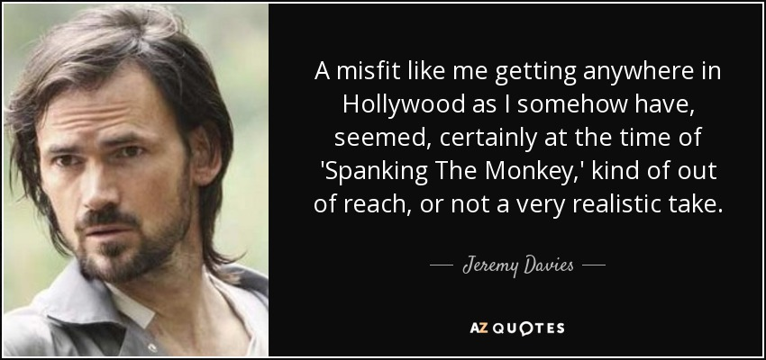 A misfit like me getting anywhere in Hollywood as I somehow have, seemed, certainly at the time of 'Spanking The Monkey,' kind of out of reach, or not a very realistic take. - Jeremy Davies