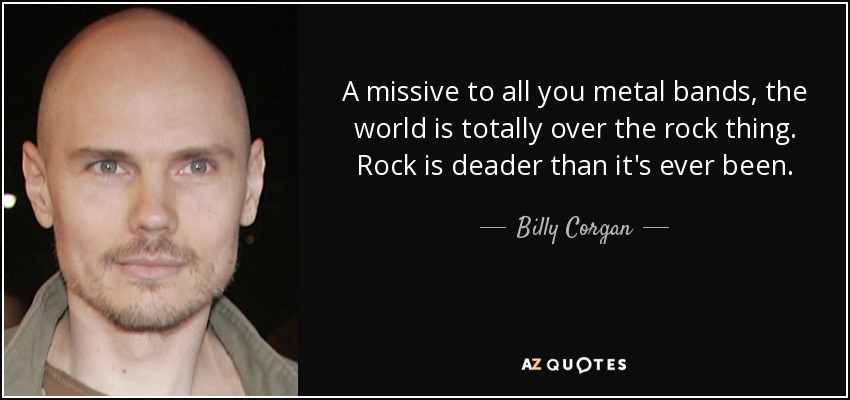 A Missive To All You Metal Bands The World Is Totally Over Rock Thing