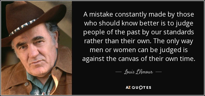 A mistake constantly made by those who should know better is to judge people of the past by our standards rather than their own. The only way men or women can be judged is against the canvas of their own time. - Louis L'Amour