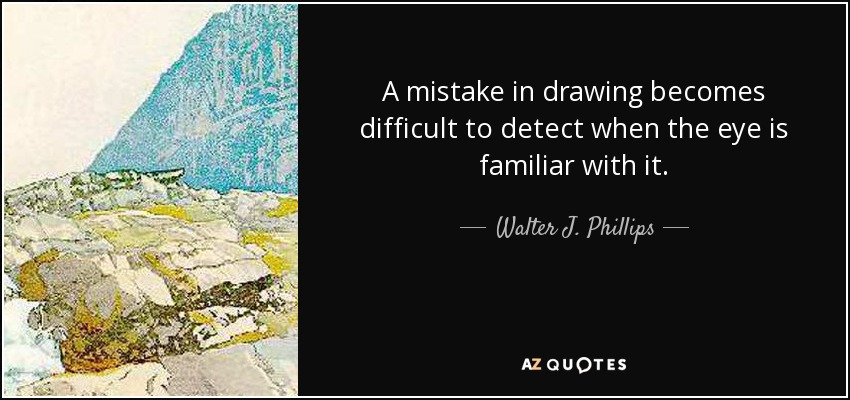 A mistake in drawing becomes difficult to detect when the eye is familiar with it. - Walter J. Phillips