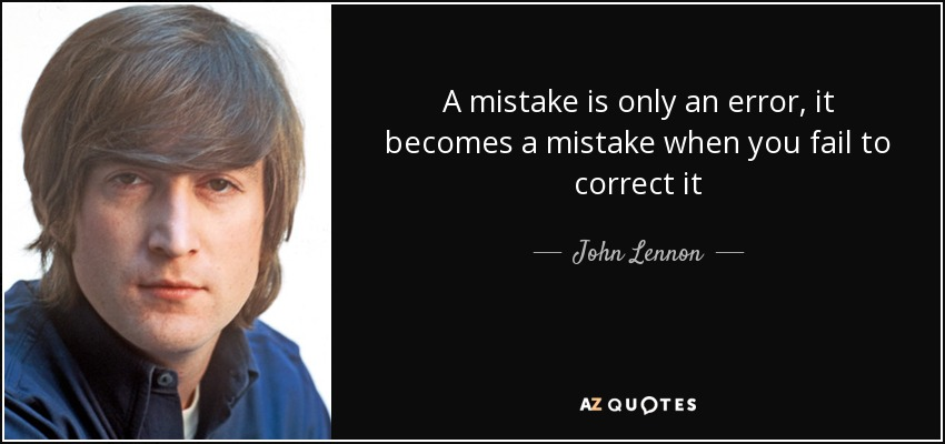 A mistake is only an error, it becomes a mistake when you fail to correct it - John Lennon