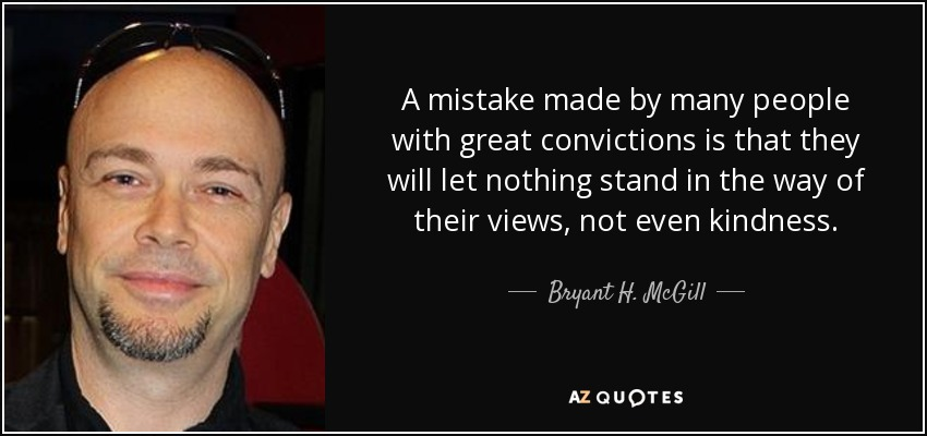A mistake made by many people with great convictions is that they will let nothing stand in the way of their views, not even kindness. - Bryant H. McGill