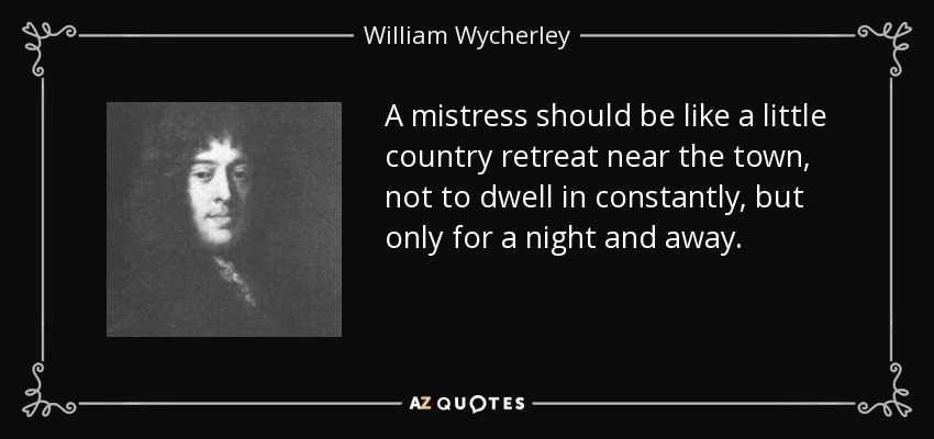 A mistress should be like a little country retreat near the town, not to dwell in constantly, but only for a night and away. - William Wycherley