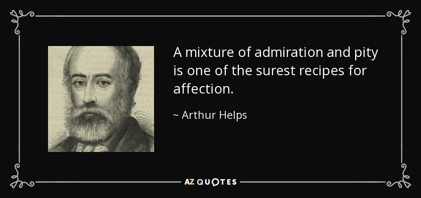 A mixture of admiration and pity is one of the surest recipes for affection. - Arthur Helps