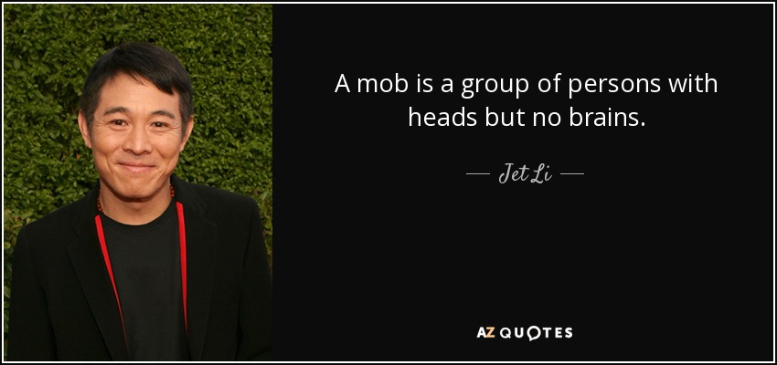 A mob is a group of persons with heads but no brains. - Jet Li