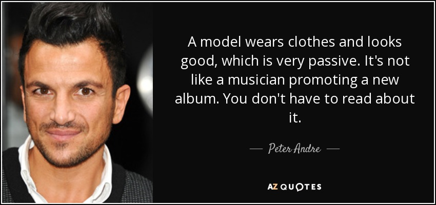 A model wears clothes and looks good, which is very passive. It's not like a musician promoting a new album. You don't have to read about it. - Peter Andre