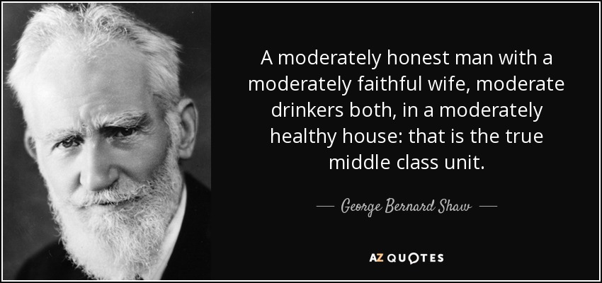 A moderately honest man with a moderately faithful wife, moderate drinkers both, in a moderately healthy house: that is the true middle class unit. - George Bernard Shaw