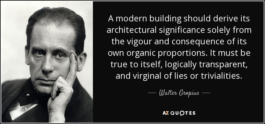 A modern building should derive its architectural significance solely from the vigour and consequence of its own organic proportions. It must be true to itself, logically transparent, and virginal of lies or trivialities. - Walter Gropius