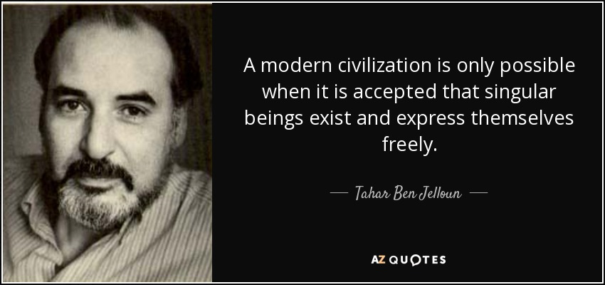 A modern civilization is only possible when it is accepted that singular beings exist and express themselves freely. - Tahar Ben Jelloun