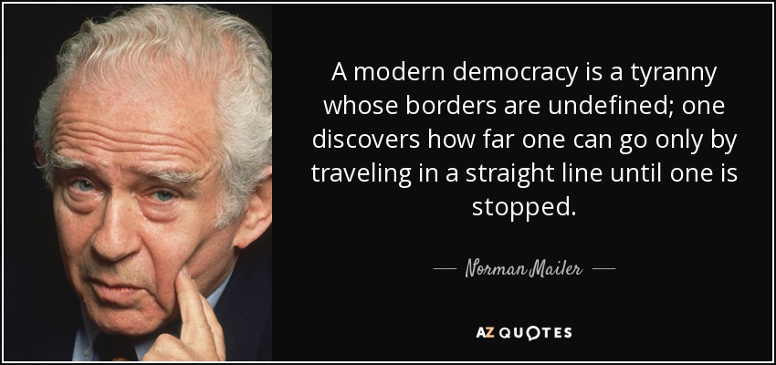 A modern democracy is a tyranny whose borders are undefined; one discovers how far one can go only by traveling in a straight line until one is stopped. - Norman Mailer