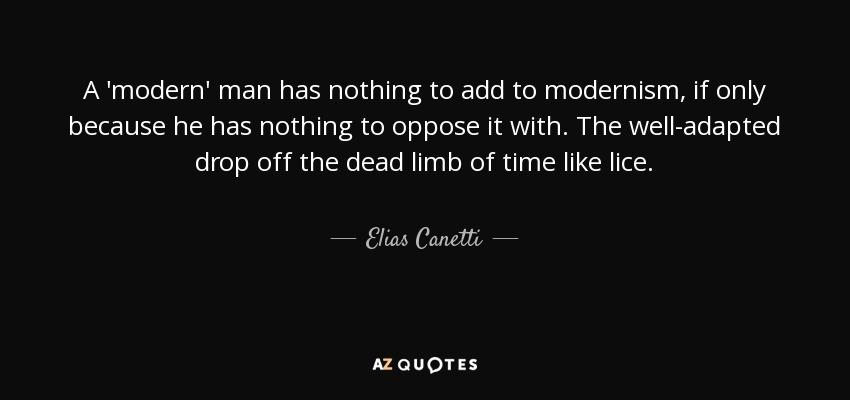 A 'modern' man has nothing to add to modernism, if only because he has nothing to oppose it with. The well-adapted drop off the dead limb of time like lice. - Elias Canetti