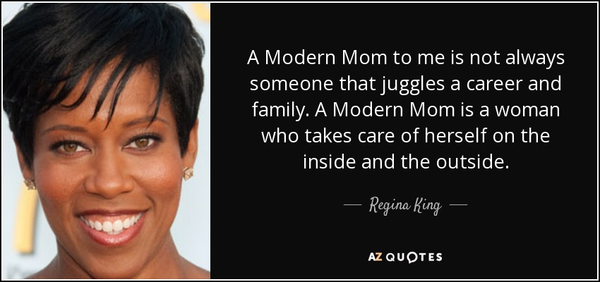 A Modern Mom to me is not always someone that juggles a career and family. A Modern Mom is a woman who takes care of herself on the inside and the outside. - Regina King