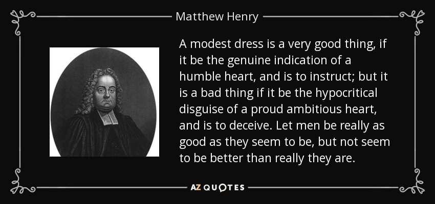 A modest dress is a very good thing, if it be the genuine indication of a humble heart, and is to instruct; but it is a bad thing if it be the hypocritical disguise of a proud ambitious heart, and is to deceive. Let men be really as good as they seem to be, but not seem to be better than really they are. - Matthew Henry