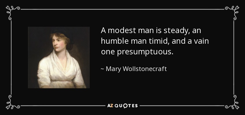 A modest man is steady, an humble man timid, and a vain one presumptuous. - Mary Wollstonecraft