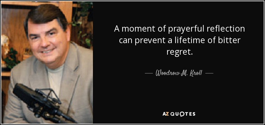 A moment of prayerful reflection can prevent a lifetime of bitter regret. - Woodrow M. Kroll