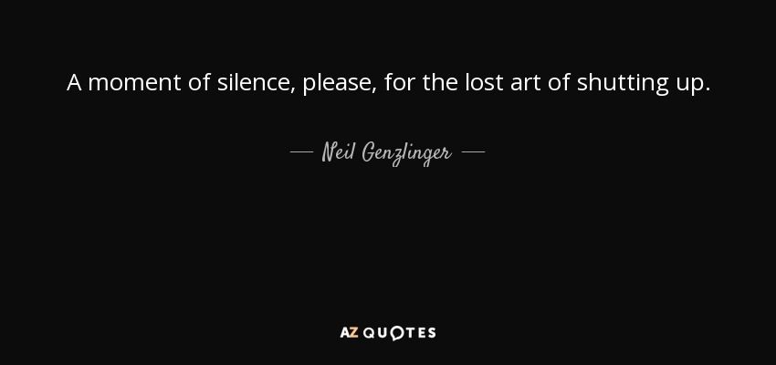 A moment of silence, please, for the lost art of shutting up. - Neil Genzlinger
