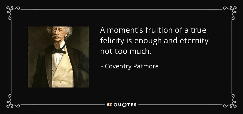 A moment's fruition of a true felicity is enough and eternity not too much. - Coventry Patmore