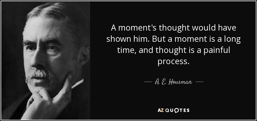 A moment's thought would have shown him. But a moment is a long time, and thought is a painful process. - A. E. Housman