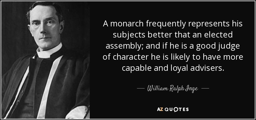 A monarch frequently represents his subjects better that an elected assembly; and if he is a good judge of character he is likely to have more capable and loyal advisers. - William Ralph Inge