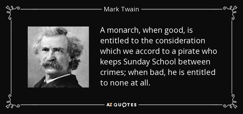 A monarch, when good, is entitled to the consideration which we accord to a pirate who keeps Sunday School between crimes; when bad, he is entitled to none at all. - Mark Twain