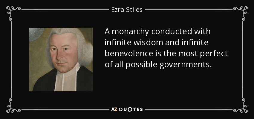 A monarchy conducted with infinite wisdom and infinite benevolence is the most perfect of all possible governments. - Ezra Stiles