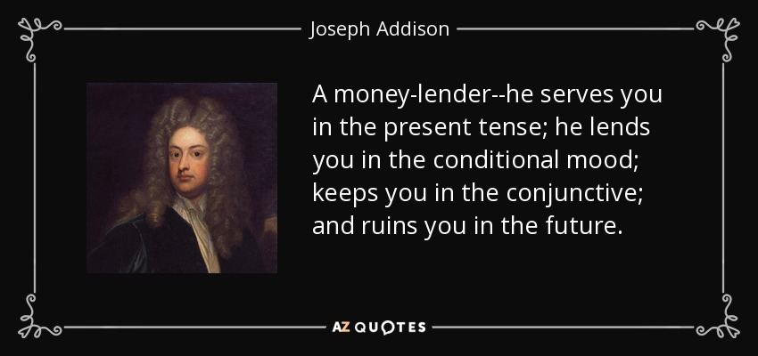 A money-lender--he serves you in the present tense; he lends you in the conditional mood; keeps you in the conjunctive; and ruins you in the future. - Joseph Addison