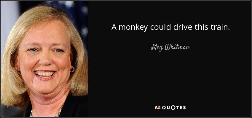 A monkey could drive this train. - Meg Whitman