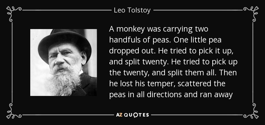 A monkey was carrying two handfuls of peas. One little pea dropped out. He tried to pick it up, and split twenty. He tried to pick up the twenty, and split them all. Then he lost his temper, scattered the peas in all directions and ran away - Leo Tolstoy