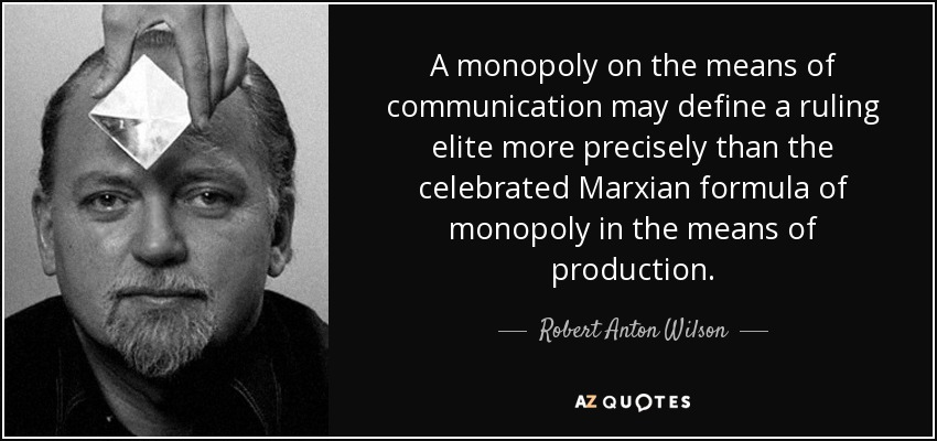 A monopoly on the means of communication may define a ruling elite more precisely than the celebrated Marxian formula of monopoly in the means of production. - Robert Anton Wilson