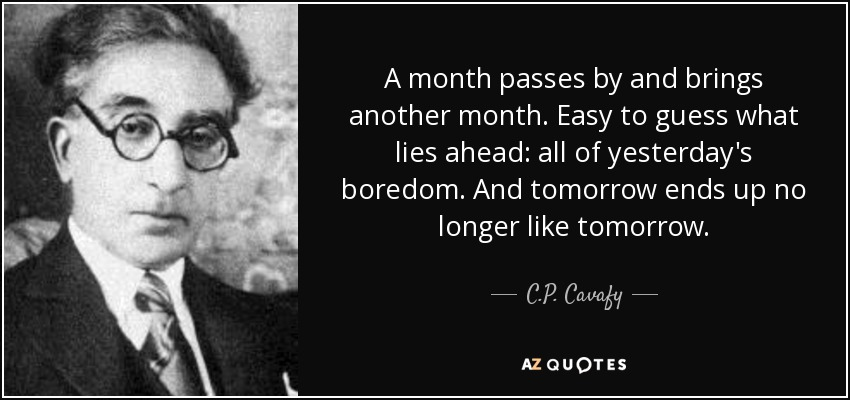 A month passes by and brings another month. Easy to guess what lies ahead: all of yesterday's boredom. And tomorrow ends up no longer like tomorrow. - C.P. Cavafy
