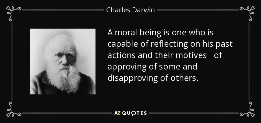 A moral being is one who is capable of reflecting on his past actions and their motives - of approving of some and disapproving of others. - Charles Darwin