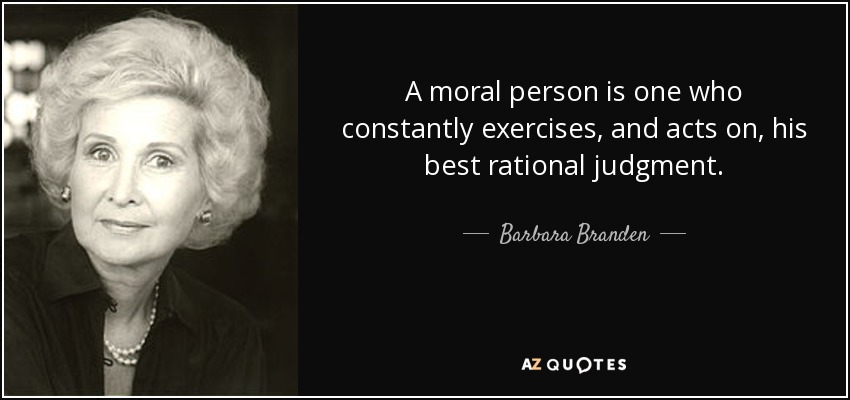 A moral person is one who constantly exercises, and acts on, his best rational judgment. - Barbara Branden