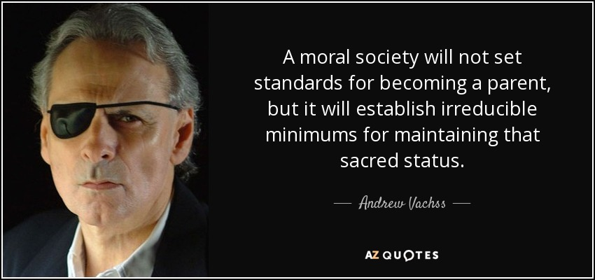 A moral society will not set standards for becoming a parent, but it will establish irreducible minimums for maintaining that sacred status. - Andrew Vachss