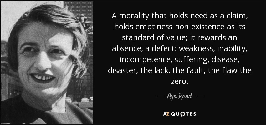 A morality that holds need as a claim, holds emptiness-non-existence-as its standard of value; it rewards an absence, a defect: weakness, inability, incompetence, suffering, disease, disaster, the lack, the fault, the flaw-the zero. - Ayn Rand