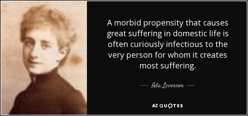 A morbid propensity that causes great suffering in domestic life is often curiously infectious to the very person for whom it creates most suffering. - Ada Leverson