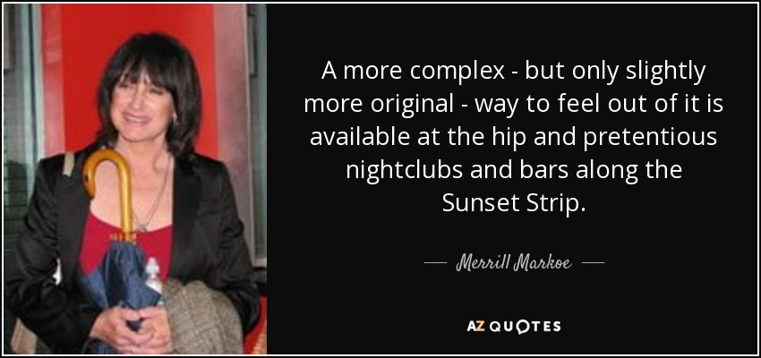 A more complex - but only slightly more original - way to feel out of it is available at the hip and pretentious nightclubs and bars along the Sunset Strip. - Merrill Markoe