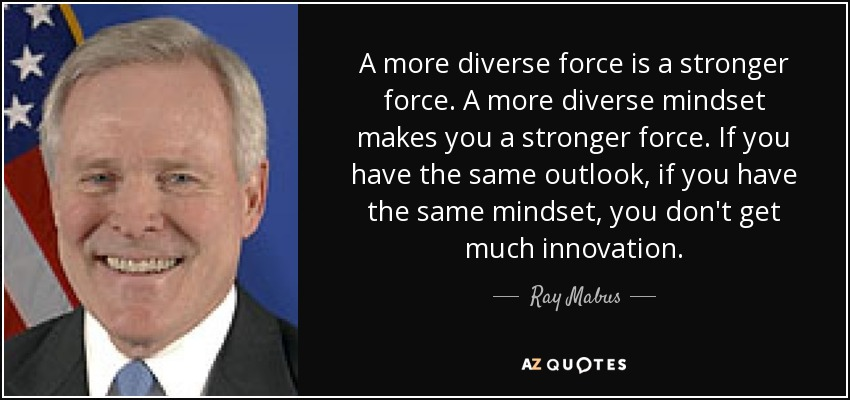 A more diverse force is a stronger force. A more diverse mindset makes you a stronger force. If you have the same outlook, if you have the same mindset, you don't get much innovation. - Ray Mabus