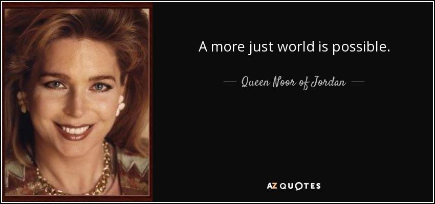 A more just world is possible. - Queen Noor of Jordan