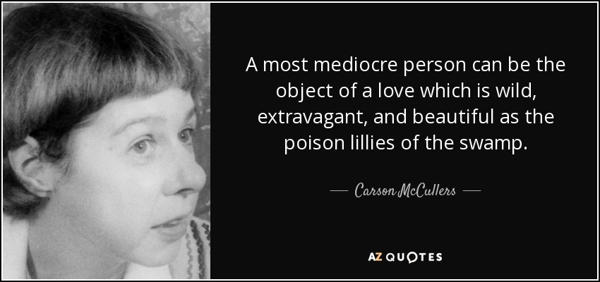 A most mediocre person can be the object of a love which is wild, extravagant, and beautiful as the poison lillies of the swamp. - Carson McCullers
