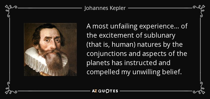 A most unfailing experience... of the excitement of sublunary (that is, human) natures by the conjunctions and aspects of the planets has instructed and compelled my unwilling belief. - Johannes Kepler