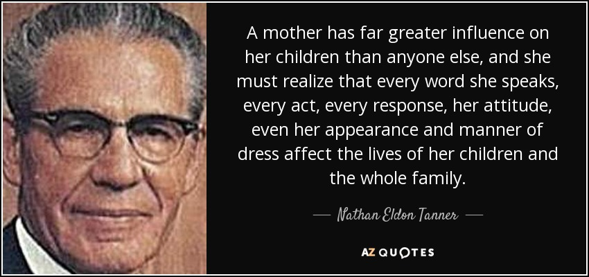A mother has far greater influence on her children than anyone else, and she must realize that every word she speaks, every act, every response, her attitude, even her appearance and manner of dress affect the lives of her children and the whole family. - Nathan Eldon Tanner