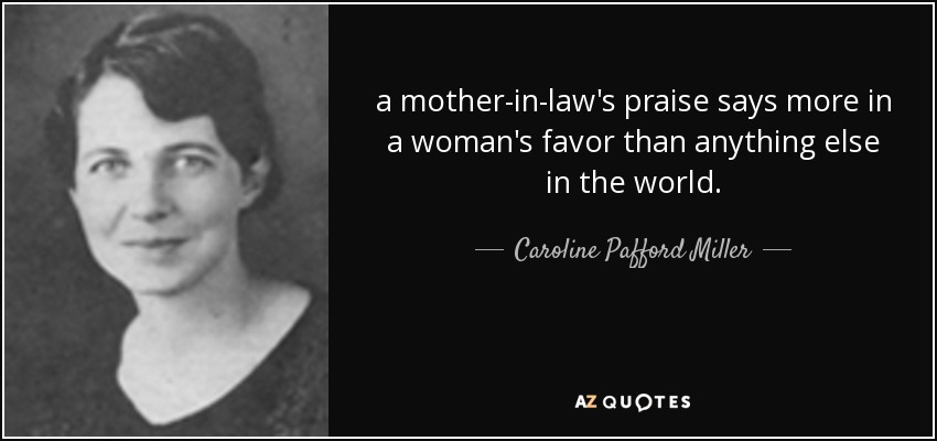 a mother-in-law's praise says more in a woman's favor than anything else in the world. - Caroline Pafford Miller
