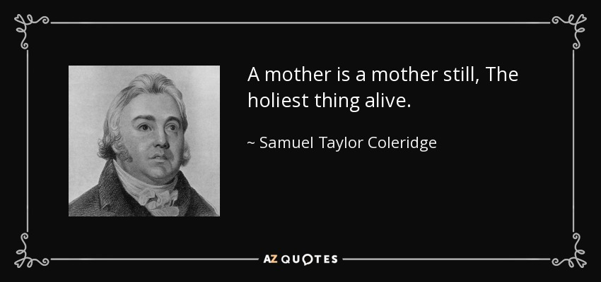 A mother is a mother still, The holiest thing alive. - Samuel Taylor Coleridge