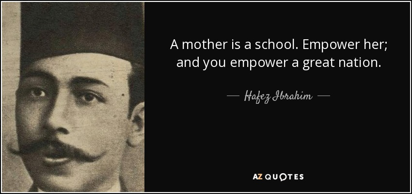 A mother is a school. Empower her; and you empower a great nation. - Hafez Ibrahim