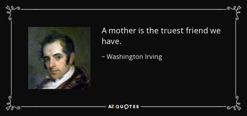 A mother is the truest friend we have. - Washington Irving